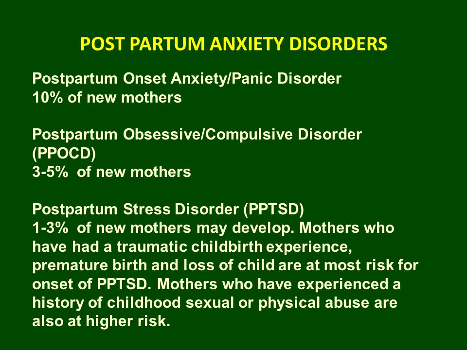 POST PARTUM ANXIETY DISORDERS Postpartum Onset Anxiety/Panic Disorder 10% of new mothers Postpartum Obsessive/Compulsive Disorder (PPOCD) 3-5% of new