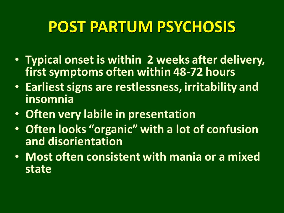 POST PARTUM PSYCHOSIS Typical onset is within 2 weeks after delivery, first symptoms often within 48-72 hours Earliest signs are restlessness, irritab