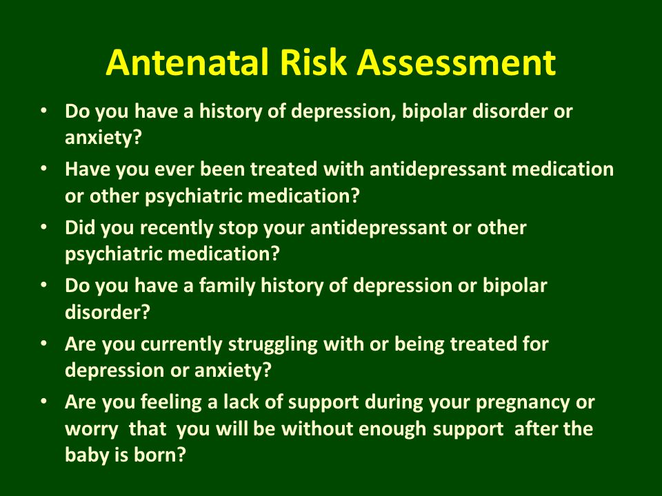 Antenatal Risk Assessment Do you have a history of depression, bipolar disorder or anxiety? Have you ever been treated with antidepressant medication