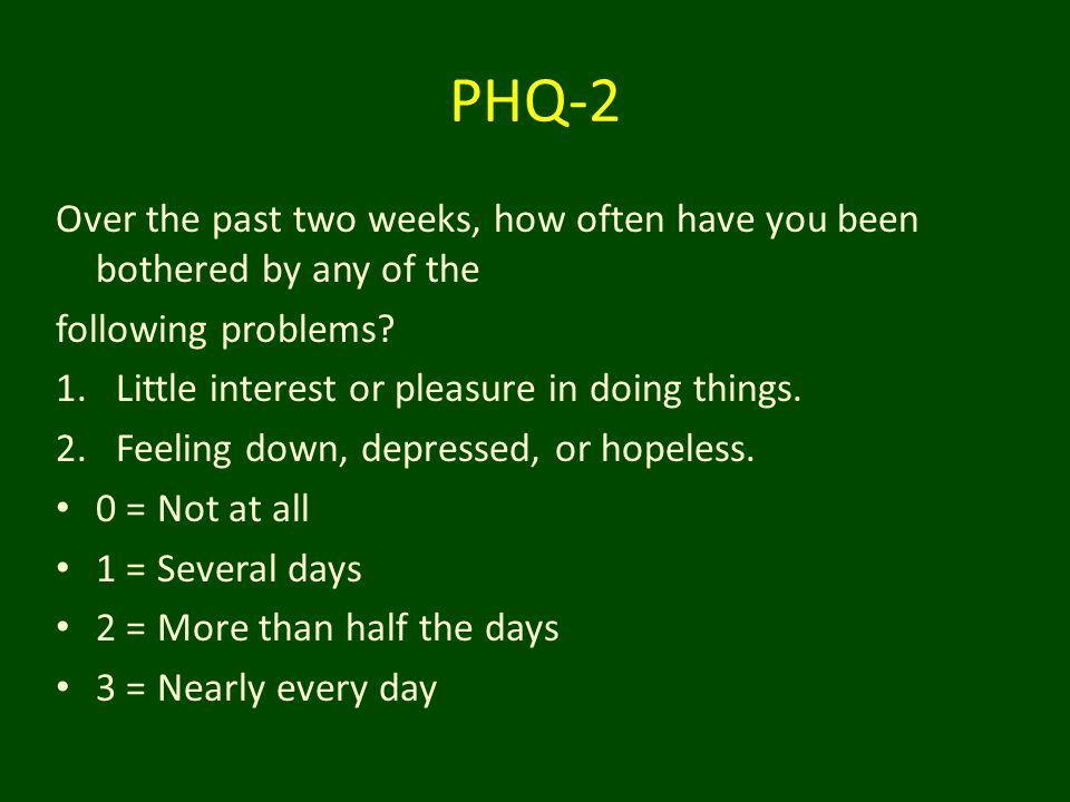 PHQ-2 Over the past two weeks, how often have you been bothered by any of the following problems? 1.Little interest or pleasure in doing things. 2.Fee