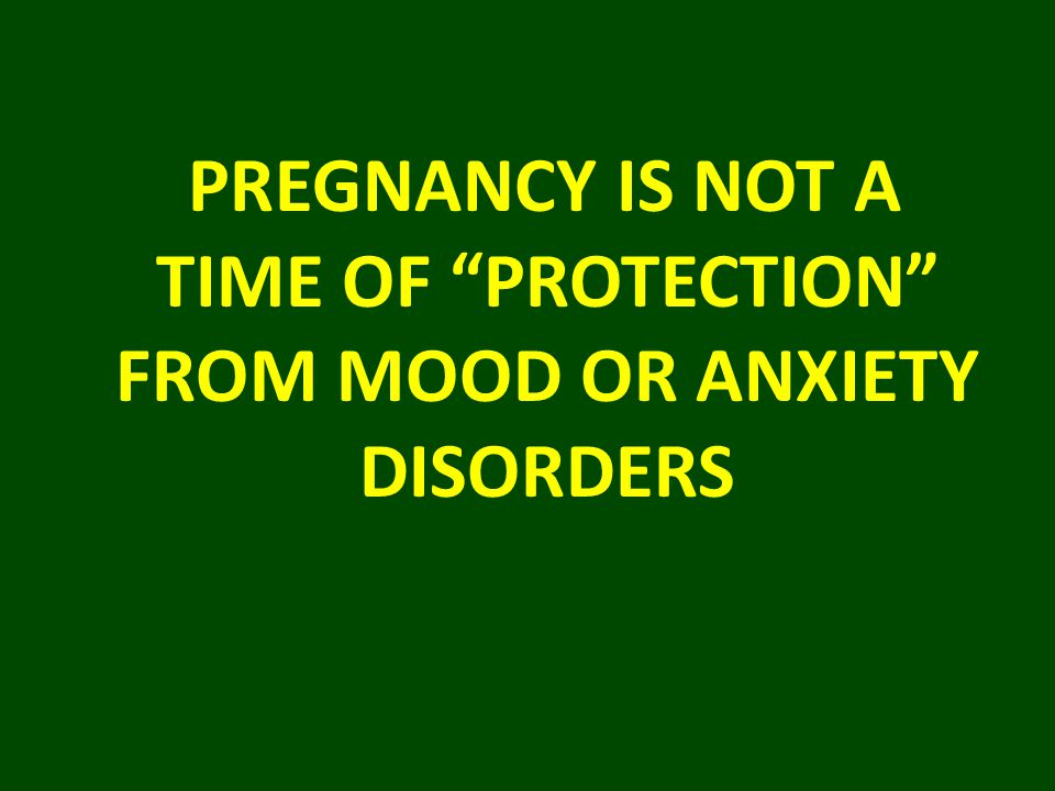 """PREGNANCY IS NOT A TIME OF """"PROTECTION"""" FROM MOOD OR ANXIETY DISORDERS"""