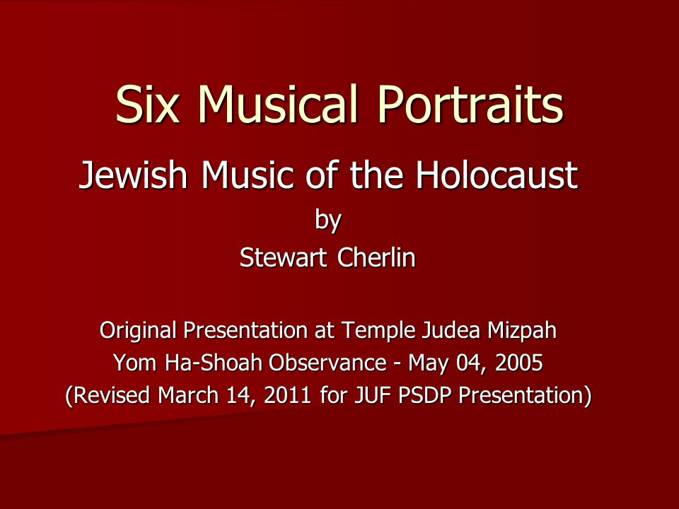Six Musical Portraits Jewish Music of the Holocaust by Stewart Cherlin Original Presentation at Temple Judea Mizpah Yom Ha-Shoah Observance - May 04,