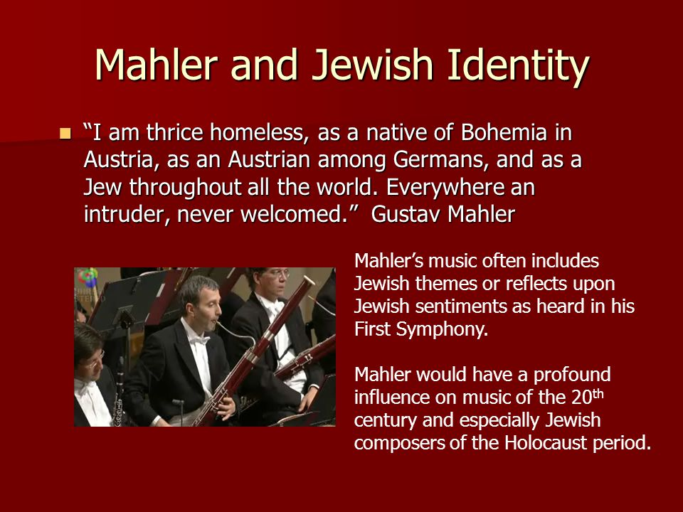 Mahler and Jewish Identity I am thrice homeless, as a native of Bohemia in Austria, as an Austrian among Germans, and as a Jew throughout all the world.