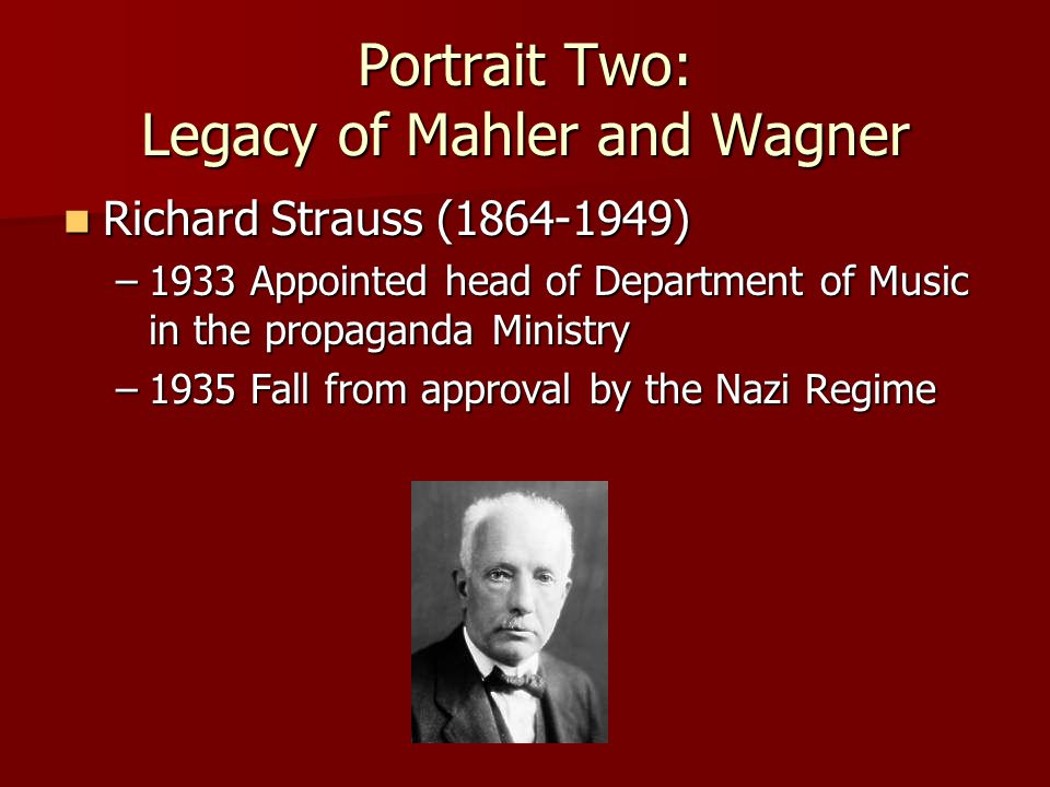 Portrait Two: Legacy of Mahler and Wagner Richard Strauss (1864-1949) Richard Strauss (1864-1949) –1933 Appointed head of Department of Music in the p