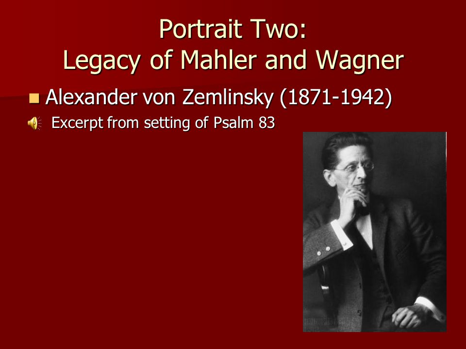 Portrait Two: Legacy of Mahler and Wagner Alexander von Zemlinsky (1871-1942) Alexander von Zemlinsky (1871-1942) Excerpt from setting of Psalm 83