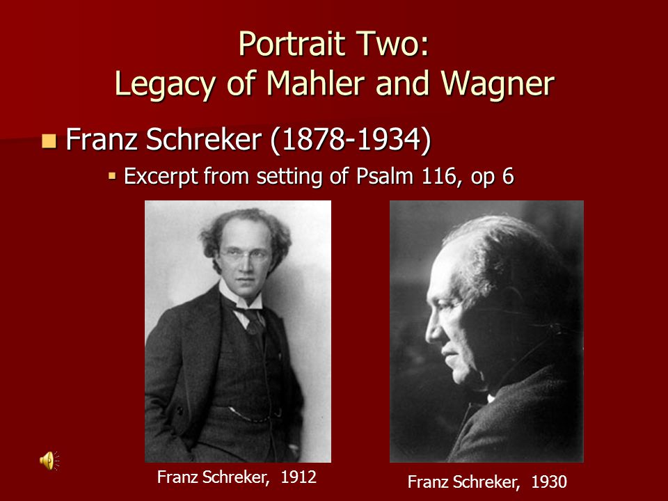 Portrait Two: Legacy of Mahler and Wagner Franz Schreker (1878-1934) Franz Schreker (1878-1934)  Excerpt from setting of Psalm 116, op 6 Franz Schreker, 1930 Franz Schreker, 1912