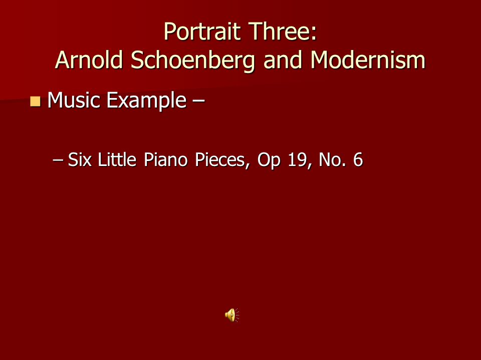 Portrait Three: Arnold Schoenberg and Modernism Music Example – Music Example – –Six Little Piano Pieces, Op 19, No. 6