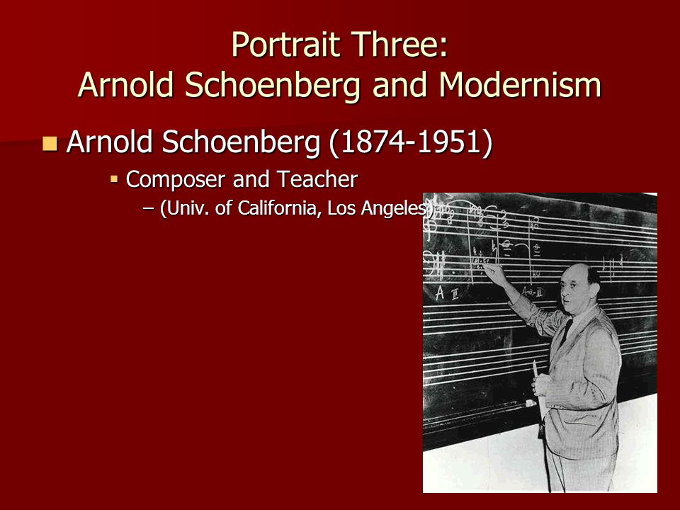 Portrait Three: Arnold Schoenberg and Modernism Arnold Schoenberg (1874-1951) Arnold Schoenberg (1874-1951)  Composer and Teacher –(Univ.