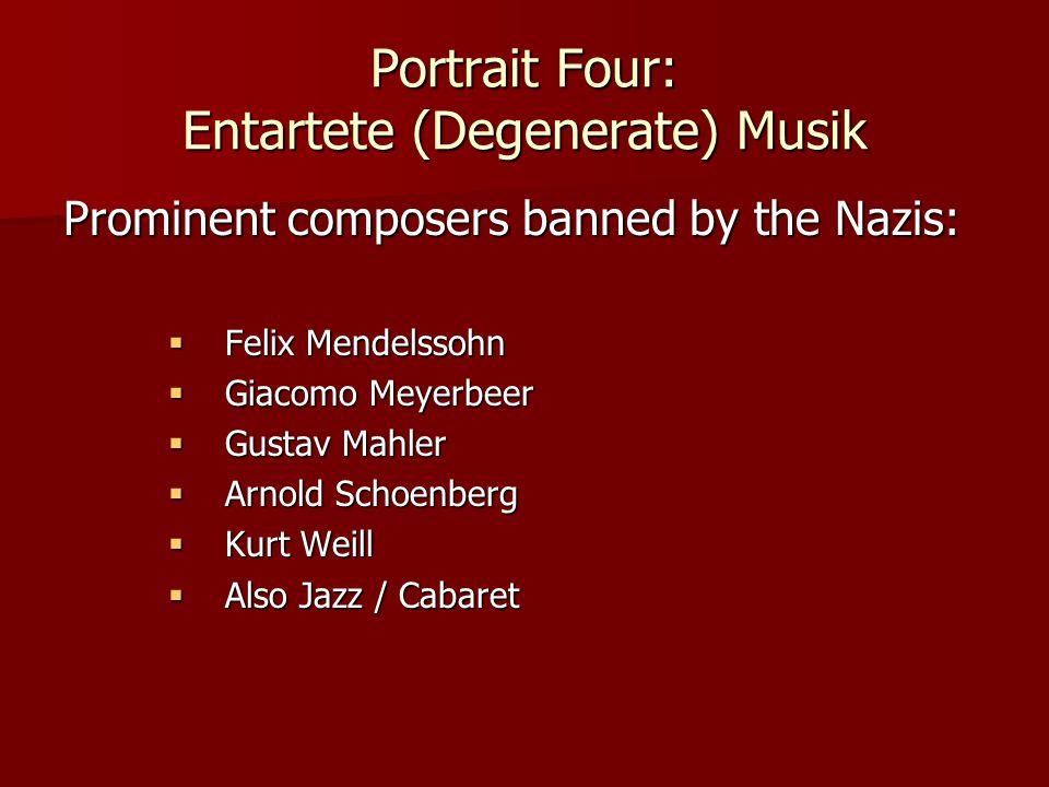 Portrait Four: Entartete (Degenerate) Musik Prominent composers banned by the Nazis:  Felix Mendelssohn  Giacomo Meyerbeer  Gustav Mahler  Arnold Schoenberg  Kurt Weill  Also Jazz / Cabaret