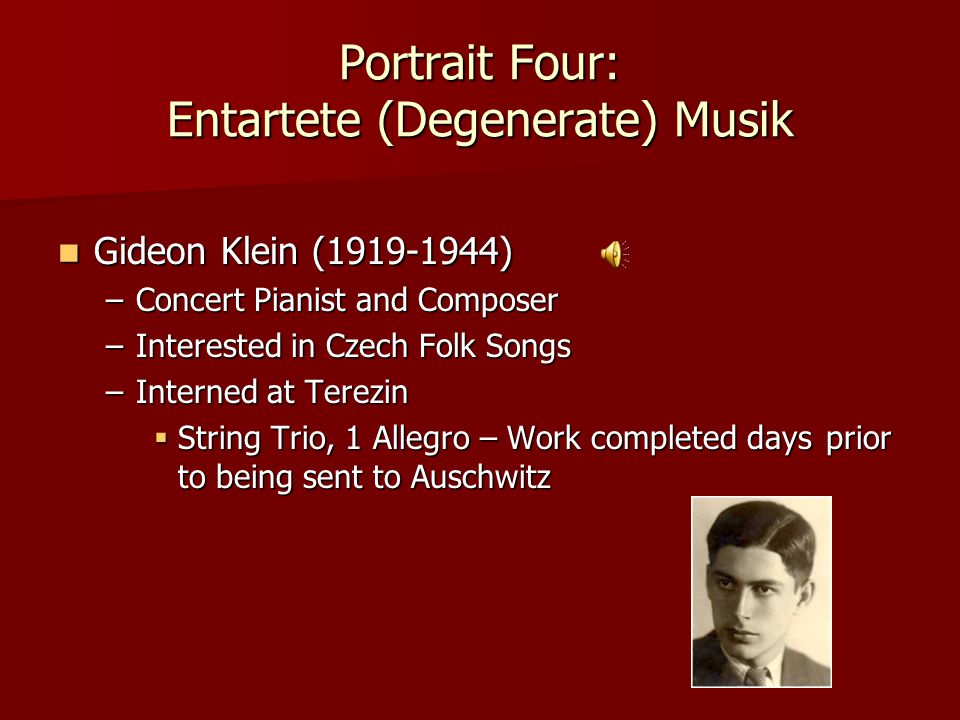 Portrait Four: Entartete (Degenerate) Musik Gideon Klein (1919-1944) Gideon Klein (1919-1944) –Concert Pianist and Composer –Interested in Czech Folk Songs –Interned at Terezin  String Trio, 1 Allegro – Work completed daysprior to being sent to Auschwitz