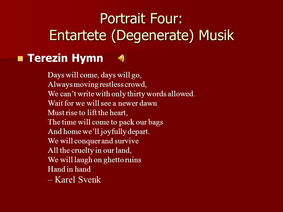 Portrait Four: Entartete (Degenerate) Musik Terezin Hymn Days will come, days will go, Always moving restless crowd, We can't write with only thirty words allowed.