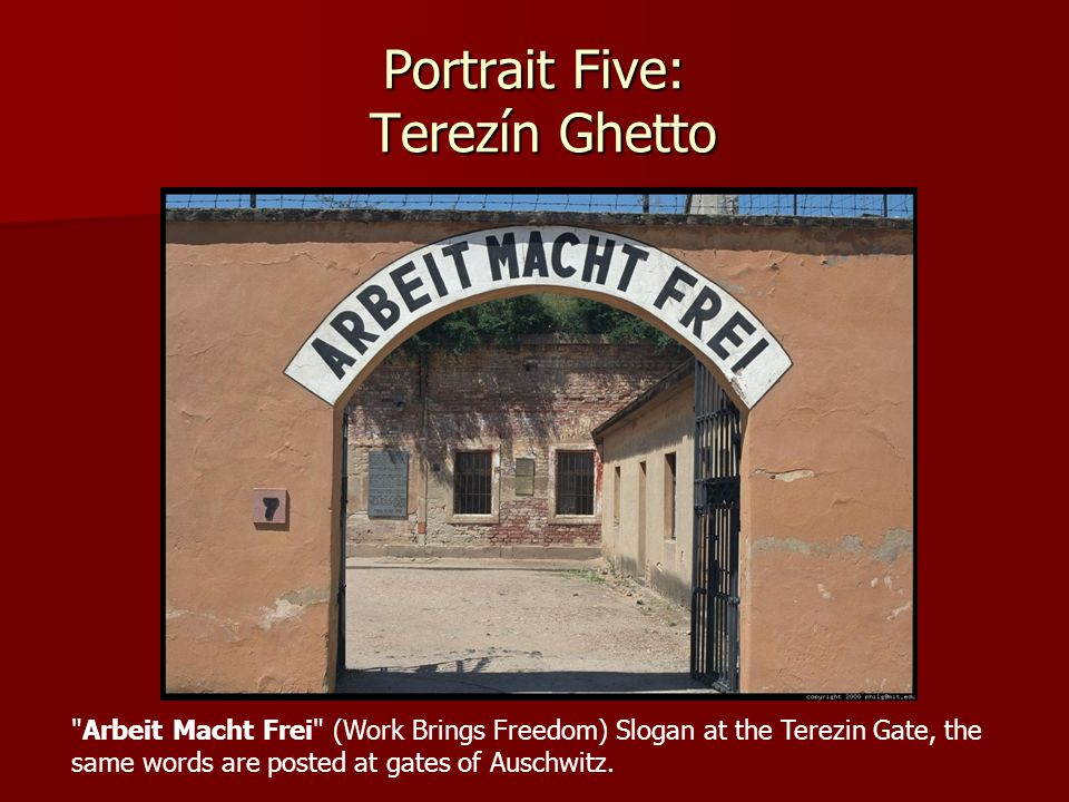 Portrait Five: Terezín Ghetto Arbeit Macht Frei (Work Brings Freedom) Slogan at the Terezin Gate, the same words are posted at gates of Auschwitz.