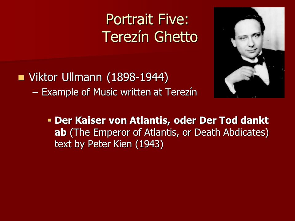 Portrait Five: Terezín Ghetto Viktor Ullmann (1898-1944) Viktor Ullmann (1898-1944) –Example of Music written at Terezín  Der Kaiser von Atlantis, od