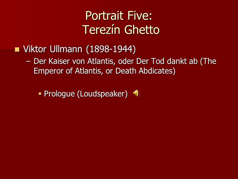 Portrait Five: Terezín Ghetto Viktor Ullmann (1898-1944) Viktor Ullmann (1898-1944) –Der Kaiser von Atlantis, oder Der Tod dankt ab (The Emperor of At