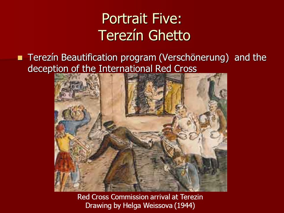 Portrait Five: Terezín Ghetto Terezín Beautification program (Verschönerung) and the deception of the International Red Cross Terezín Beautification p