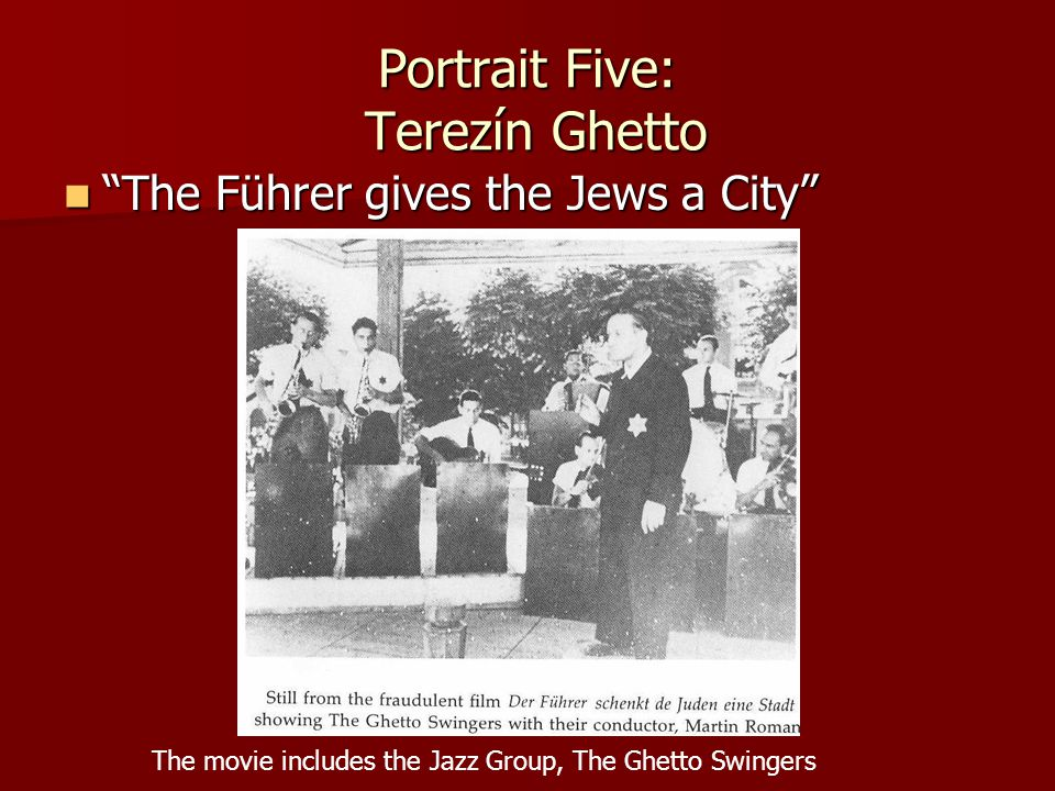 "Portrait Five: Terezín Ghetto ""The Führer gives the Jews a City"" ""The Führer gives the Jews a City"" The movie includes the Jazz Group, The Ghetto Swin"