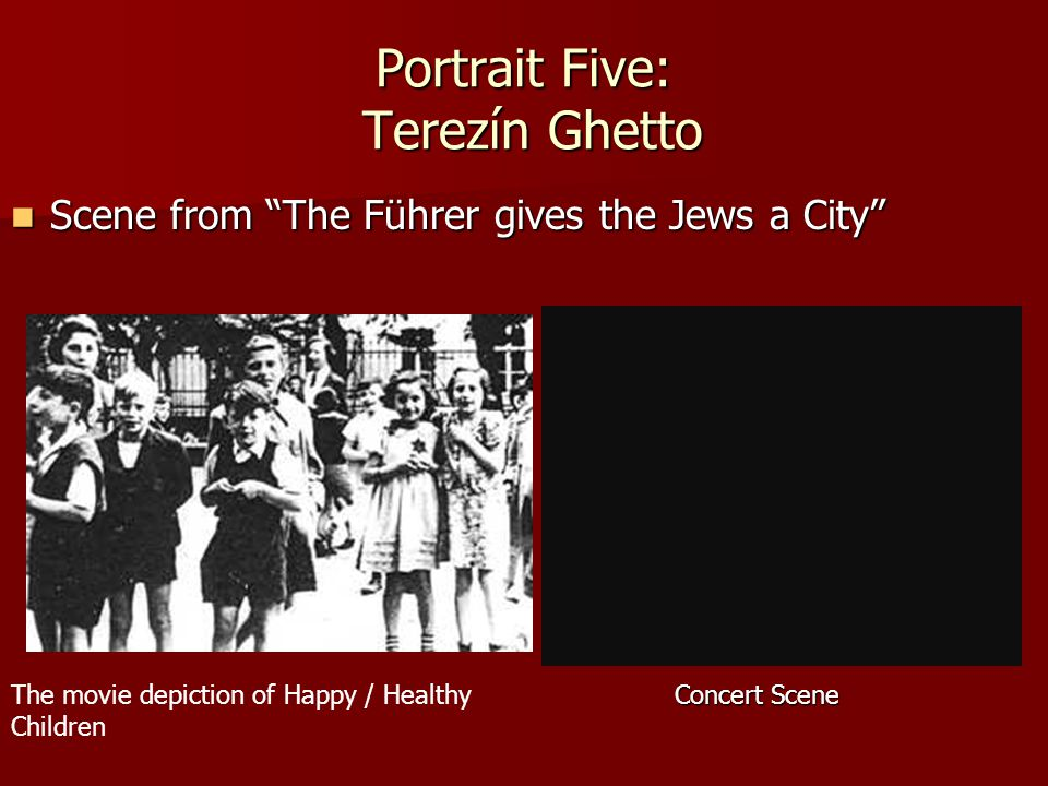 Portrait Five: Terezín Ghetto Scene from The Führer gives the Jews a City Scene from The Führer gives the Jews a City The movie depiction of Happy / Healthy Children Concert Scene