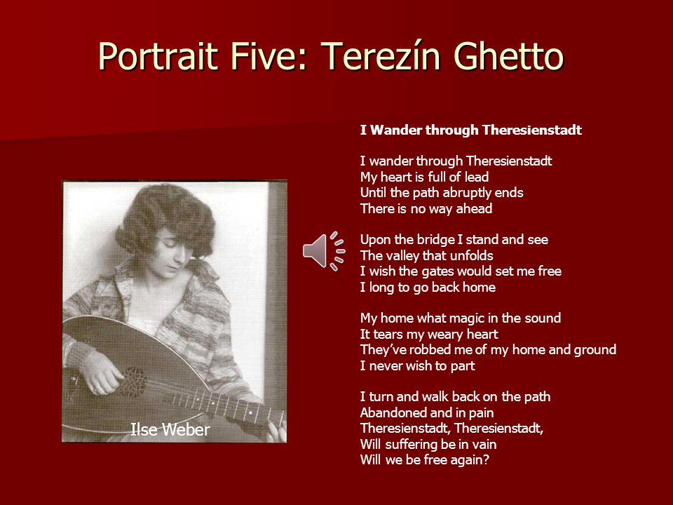 Portrait Five: Terezín Ghetto I Wander through Theresienstadt I wander through Theresienstadt My heart is full of lead Until the path abruptly ends There is no way ahead Upon the bridge I stand and see The valley that unfolds I wish the gates would set me free I long to go back home My home what magic in the sound It tears my weary heart They've robbed me of my home and ground I never wish to part I turn and walk back on the path Abandoned and in pain Theresienstadt, Will suffering be in vain Will we be free again.