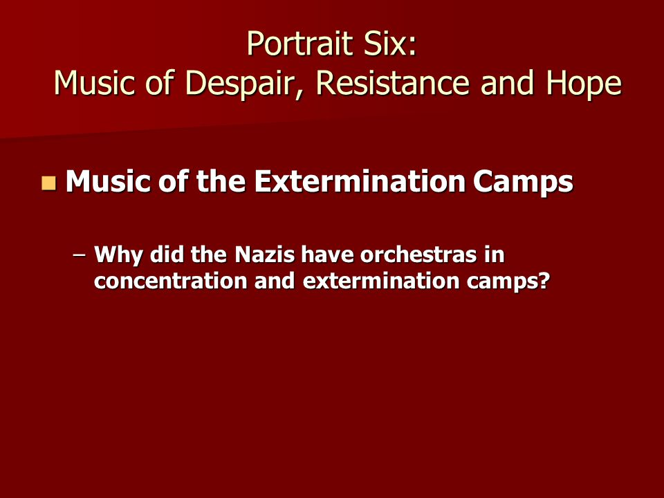 Portrait Six: Music of Despair, Resistance and Hope Music of the Extermination Camps Music of the Extermination Camps –Why did the Nazis have orchestras in concentration and extermination camps