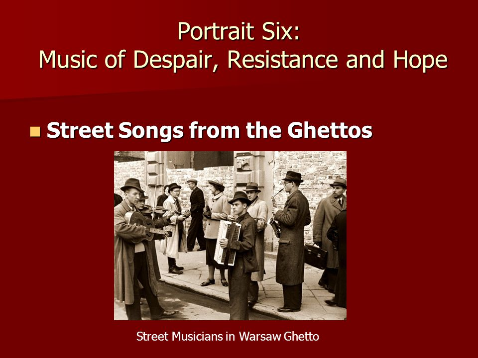 Portrait Six: Music of Despair, Resistance and Hope Street Songs from the Ghettos Street Songs from the Ghettos Street Musicians in Warsaw Ghetto