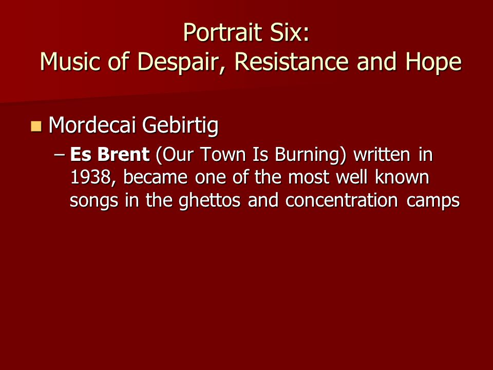 Portrait Six: Music of Despair, Resistance and Hope Mordecai Gebirtig Mordecai Gebirtig –Es Brent (Our Town Is Burning) written in 1938, became one of the most well known songs in the ghettos and concentration camps