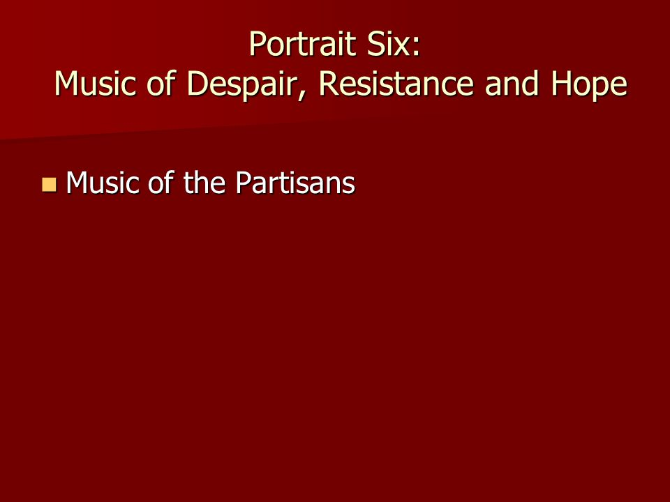 Portrait Six: Music of Despair, Resistance and Hope Music of the Partisans Music of the Partisans