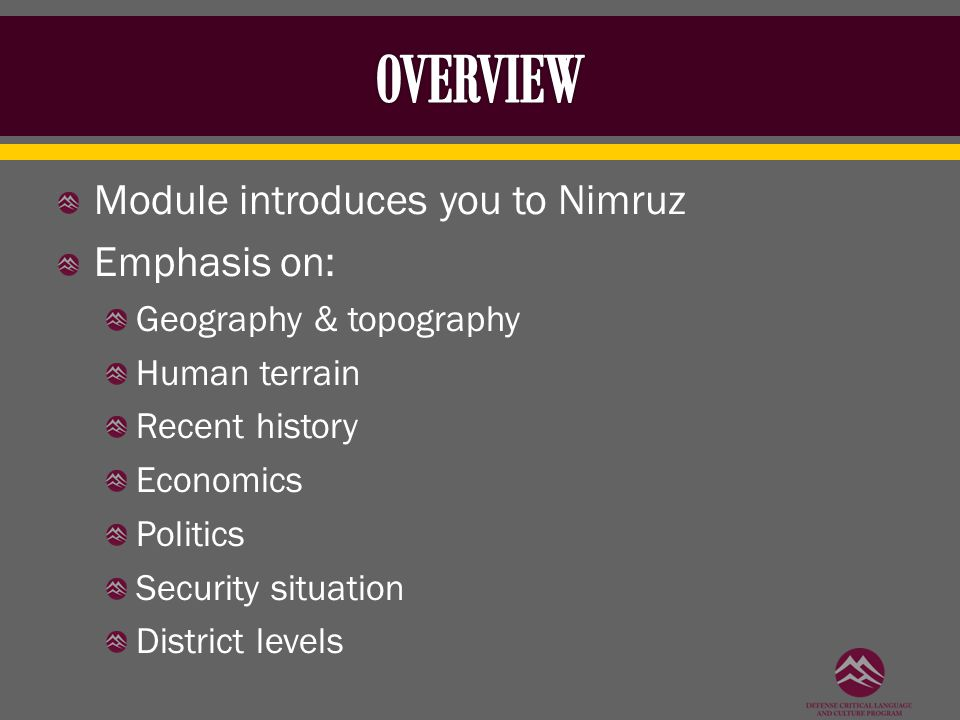 Module introduces you to Nimruz Emphasis on: Geography & topography Human terrain Recent history Economics Politics Security situation District levels