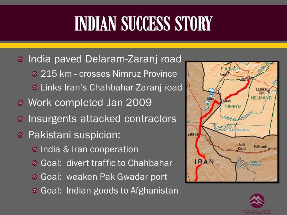 India paved Delaram-Zaranj road 215 km - crosses Nimruz Province Links Iran's Chahbahar-Zaranj road Work completed Jan 2009 Insurgents attacked contra