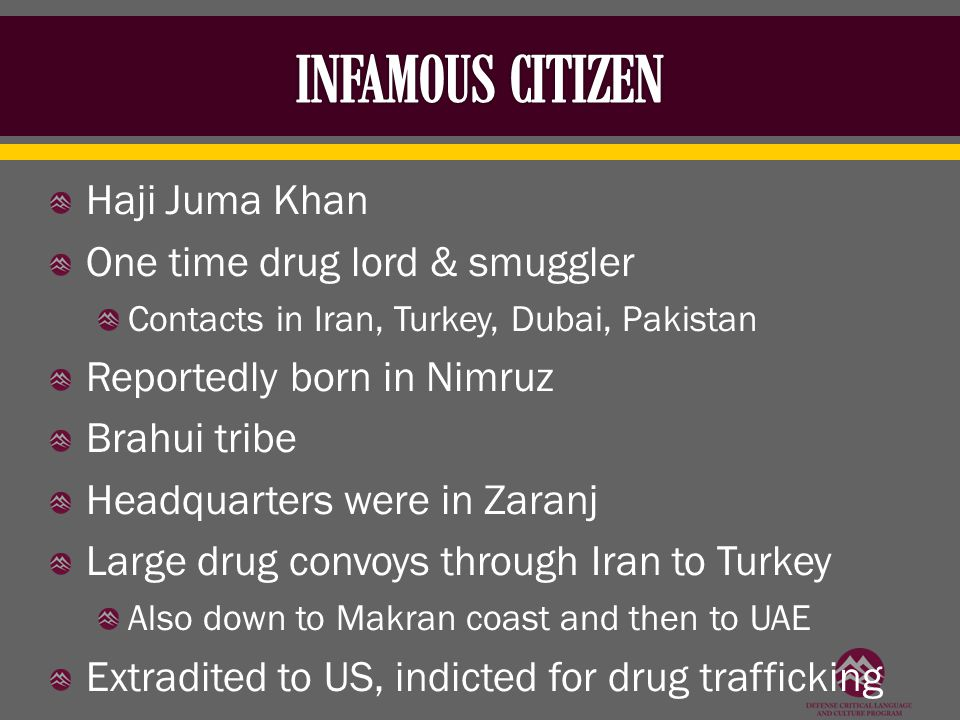 Haji Juma Khan One time drug lord & smuggler Contacts in Iran, Turkey, Dubai, Pakistan Reportedly born in Nimruz Brahui tribe Headquarters were in Zaranj Large drug convoys through Iran to Turkey Also down to Makran coast and then to UAE Extradited to US, indicted for drug trafficking