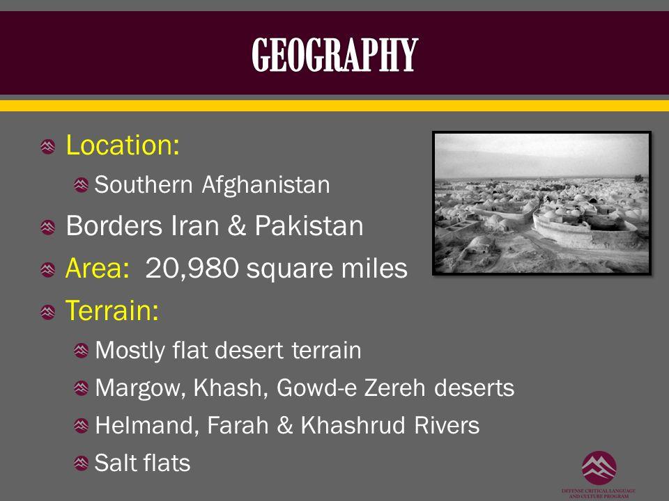 Location: Southern Afghanistan Borders Iran & Pakistan Area: 20,980 square miles Terrain: Mostly flat desert terrain Margow, Khash, Gowd-e Zereh deser