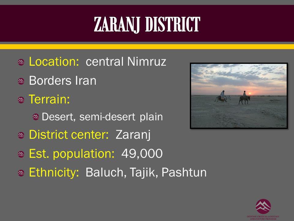 Location: central Nimruz Borders Iran Terrain: Desert, semi-desert plain District center: Zaranj Est. population: 49,000 Ethnicity: Baluch, Tajik, Pas