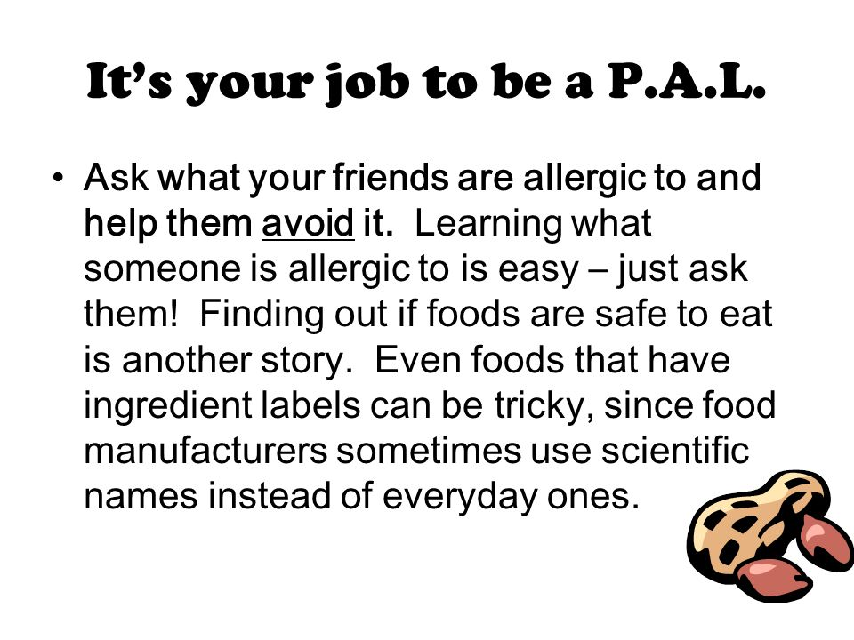 It's your job to be a P.A.L. Ask what your friends are allergic to and help them avoid it.