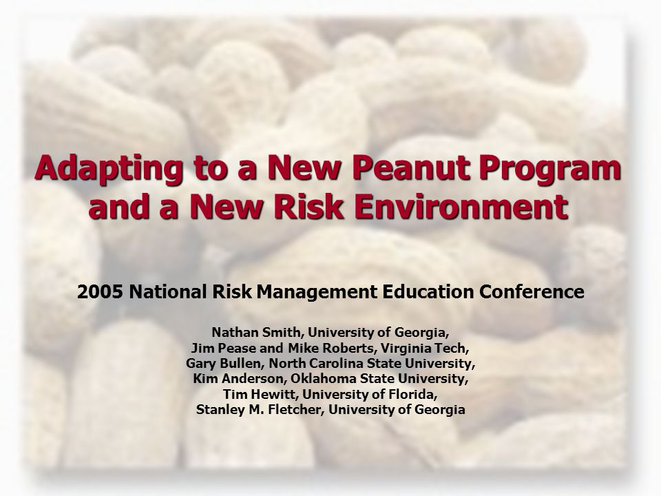 Adapting to a New Peanut Program and a New Risk Environment 2005 National Risk Management Education Conference Nathan Smith, University of Georgia, Jim Pease and Mike Roberts, Virginia Tech, Gary Bullen, North Carolina State University, Kim Anderson, Oklahoma State University, Tim Hewitt, University of Florida, Stanley M.