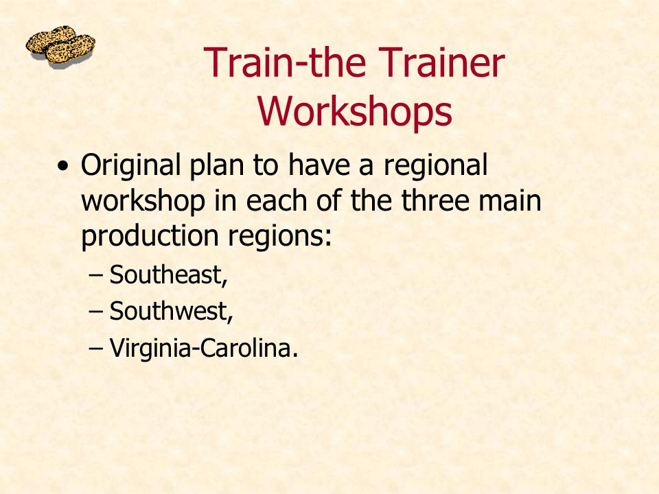 Train-the Trainer Workshops Original plan to have a regional workshop in each of the three main production regions: –Southeast, –Southwest, –Virginia-Carolina.