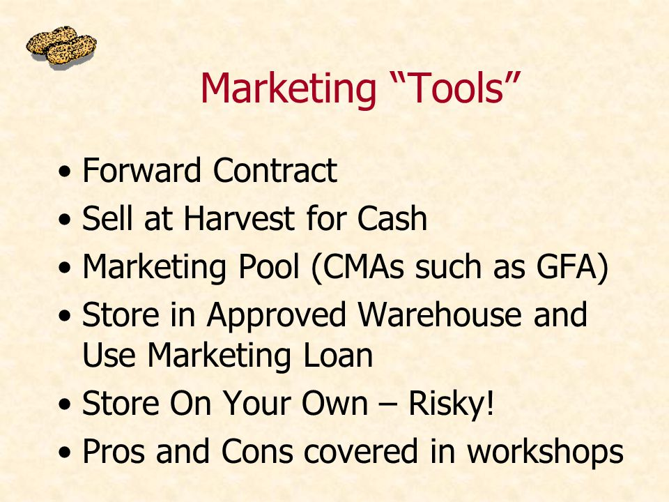 Marketing Tools Forward Contract Sell at Harvest for Cash Marketing Pool (CMAs such as GFA) Store in Approved Warehouse and Use Marketing Loan Store On Your Own – Risky.