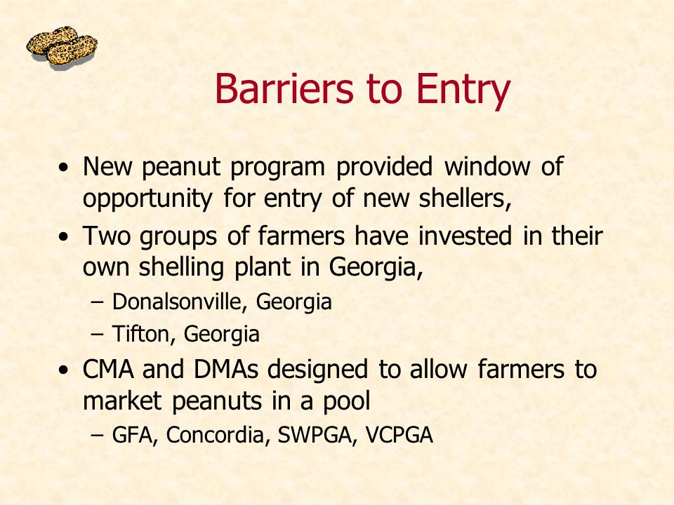 Barriers to Entry New peanut program provided window of opportunity for entry of new shellers, Two groups of farmers have invested in their own shelling plant in Georgia, –Donalsonville, Georgia –Tifton, Georgia CMA and DMAs designed to allow farmers to market peanuts in a pool –GFA, Concordia, SWPGA, VCPGA