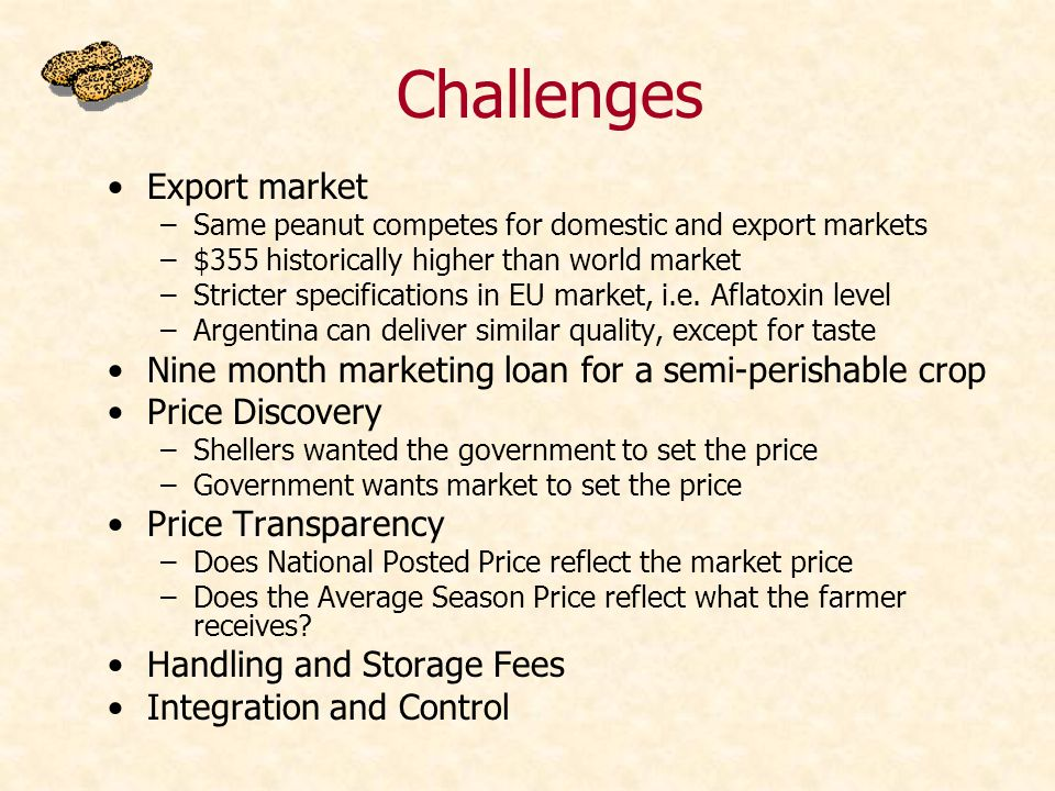 Challenges Export market –Same peanut competes for domestic and export markets –$355 historically higher than world market –Stricter specifications in EU market, i.e.