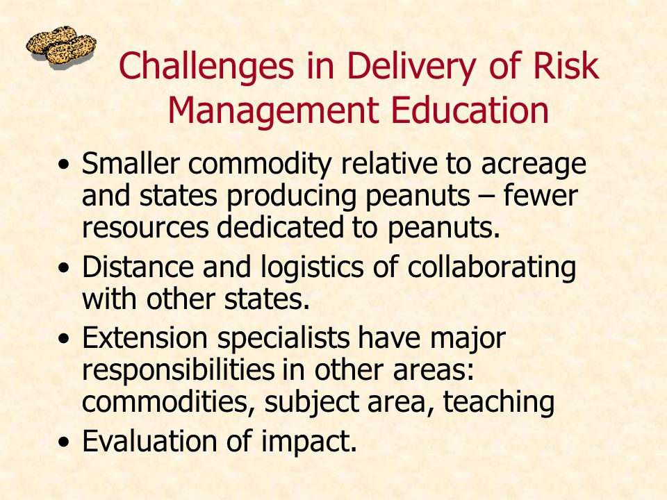 Challenges in Delivery of Risk Management Education Smaller commodity relative to acreage and states producing peanuts – fewer resources dedicated to peanuts.