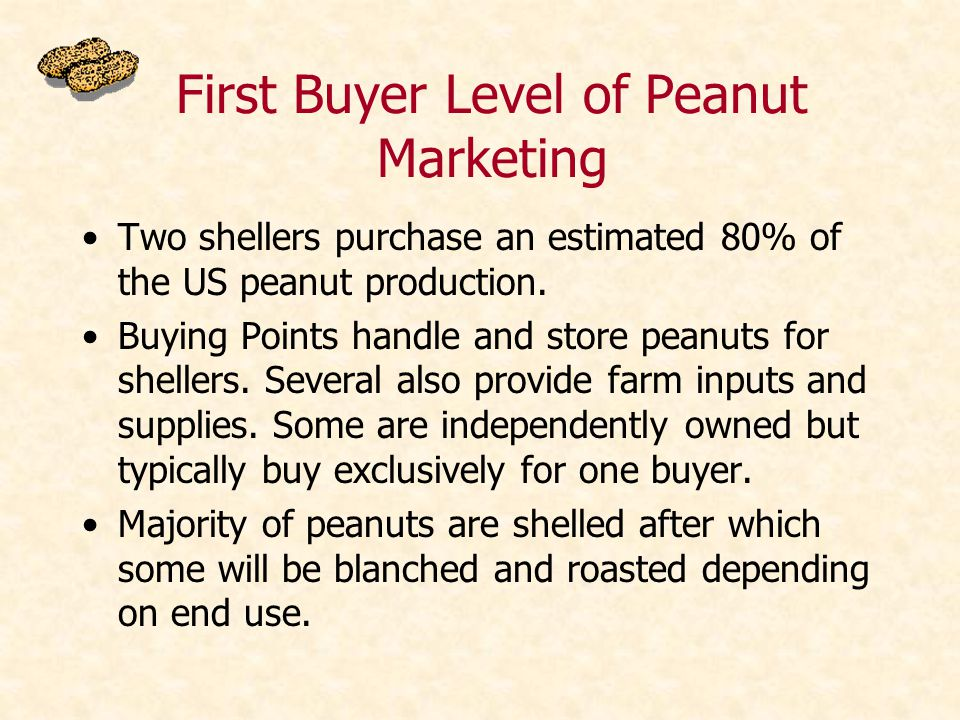 First Buyer Level of Peanut Marketing Two shellers purchase an estimated 80% of the US peanut production.