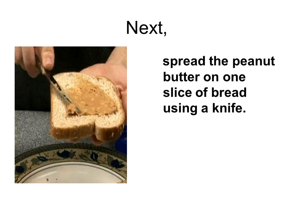 Next, spread the peanut butter on one slice of bread using a knife.