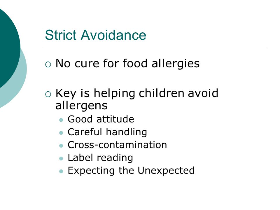 Strict Avoidance  No cure for food allergies  Key is helping children avoid allergens Good attitude Careful handling Cross-contamination Label readi