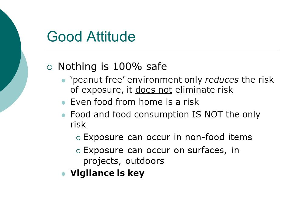 Good Attitude  Nothing is 100% safe 'peanut free' environment only reduces the risk of exposure, it does not eliminate risk Even food from home is a