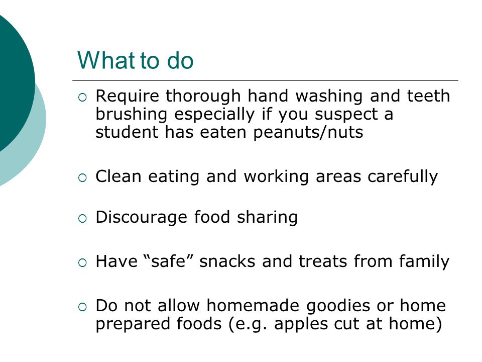 What to do  Require thorough hand washing and teeth brushing especially if you suspect a student has eaten peanuts/nuts  Clean eating and working ar