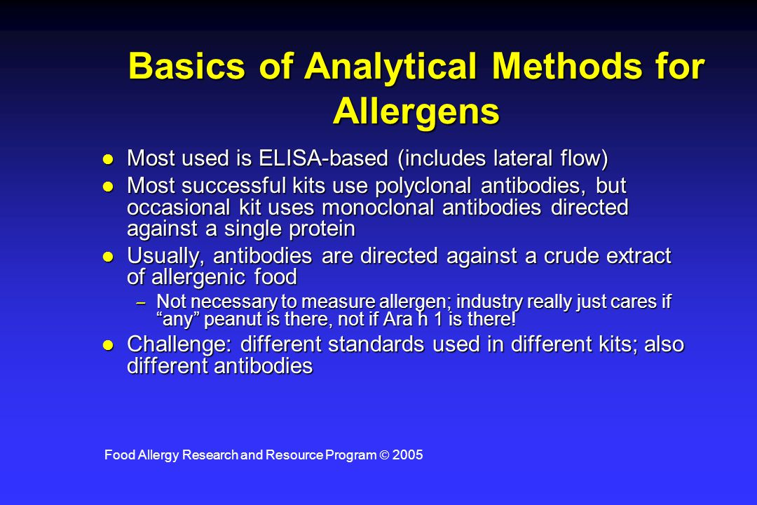 Food Allergy Research and Resource Program  2005 Basics of Analytical Methods for Allergens l Most used is ELISA-based (includes lateral flow) l Most