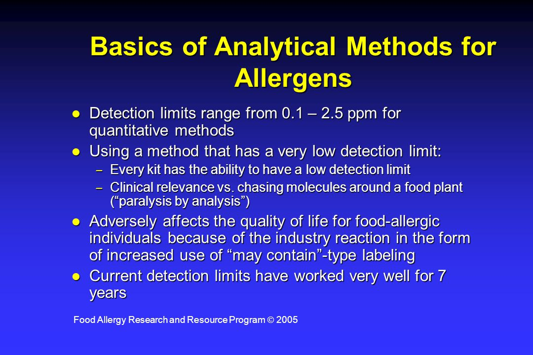 Food Allergy Research and Resource Program  2005 Basics of Analytical Methods for Allergens l Detection limits range from 0.1 – 2.5 ppm for quantitat