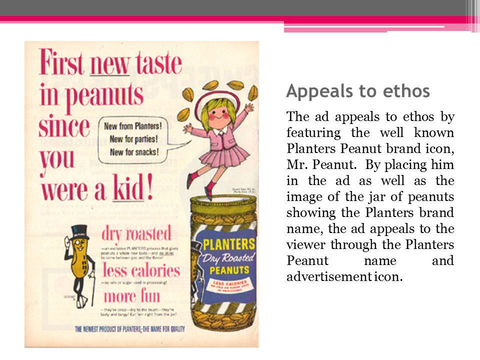 Appeals to ethos The ad appeals to ethos by featuring the well known Planters Peanut brand icon, Mr.