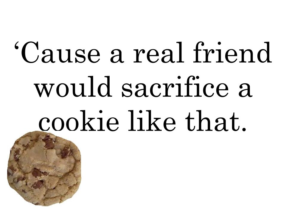 'Cause a real friend would sacrifice a cookie like that.
