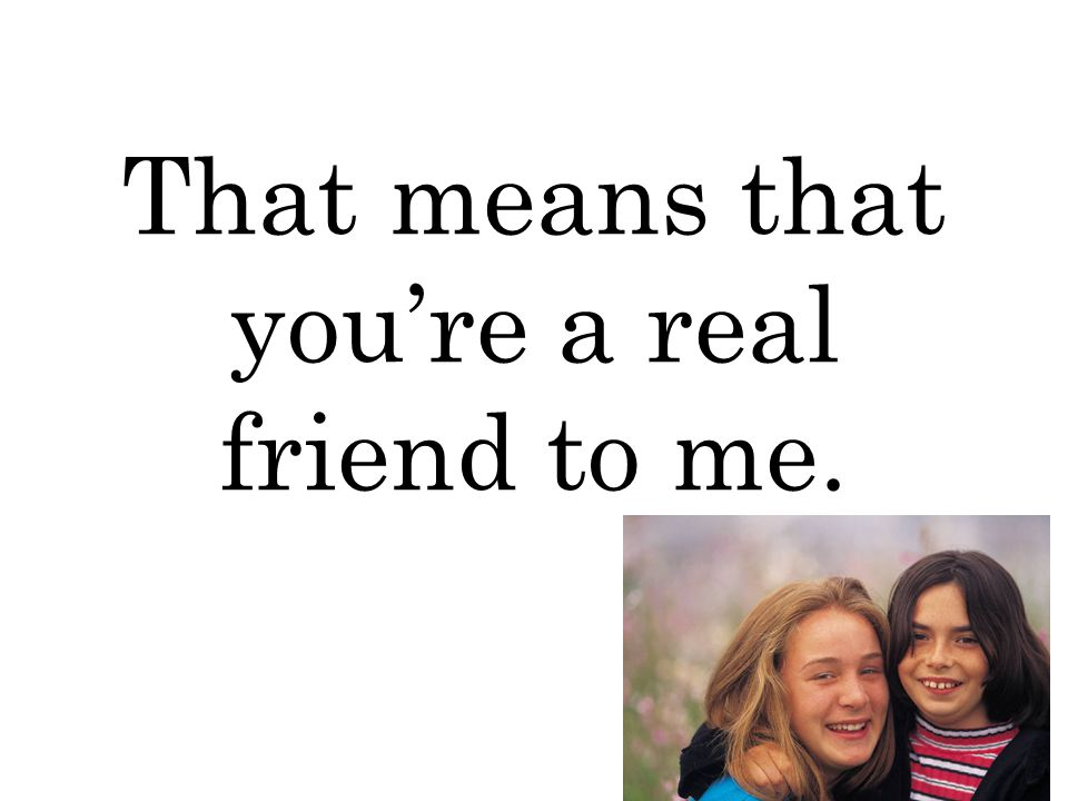 That means that you're a real friend to me.