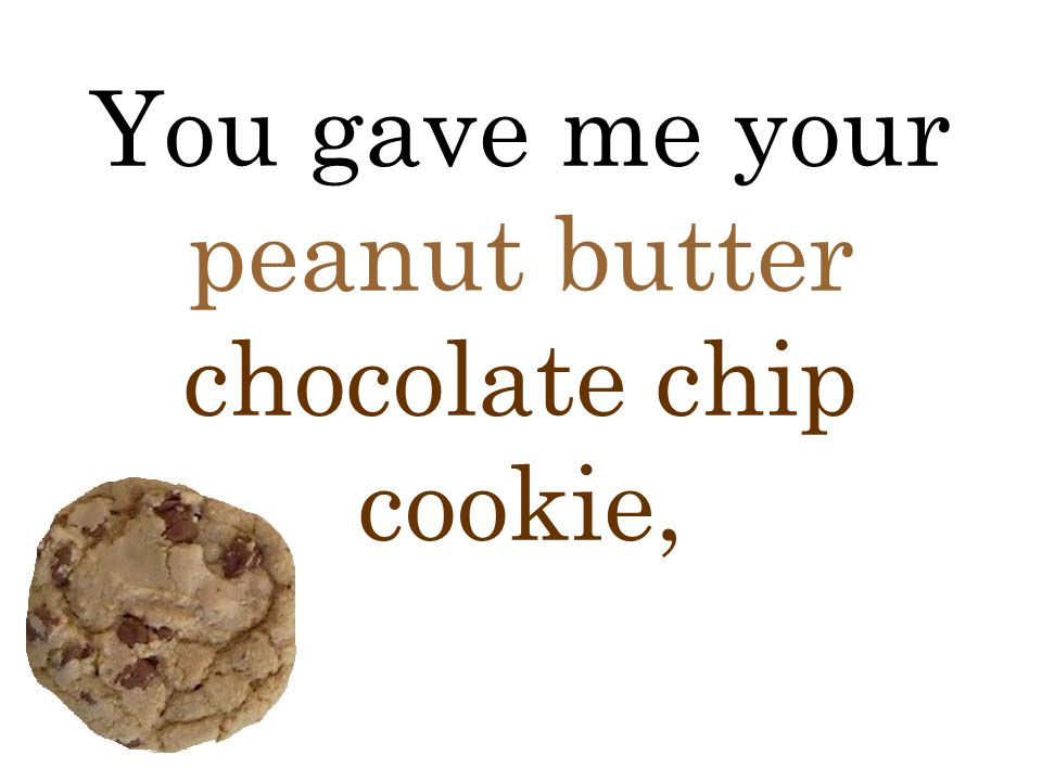 You gave me your peanut butter chocolate chip cookie,