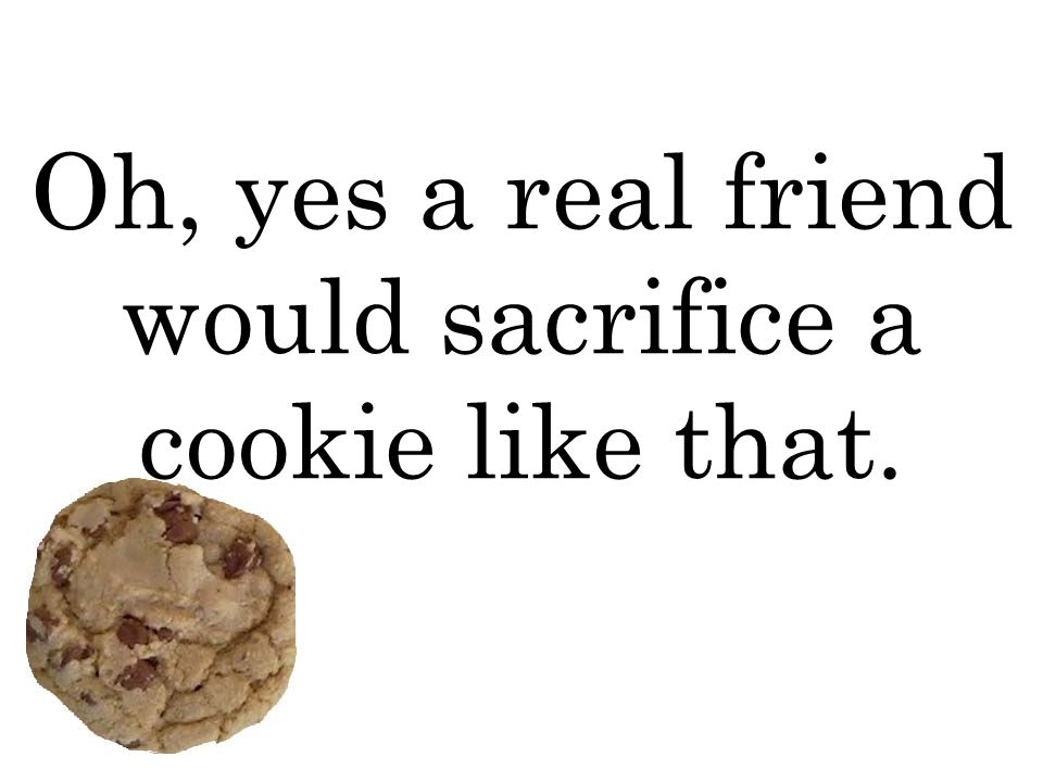 Oh, yes a real friend would sacrifice a cookie like that.